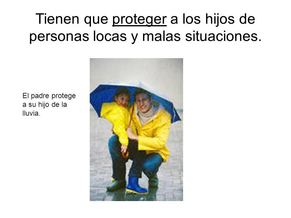 Tienen que proteger a los hijos de personas locas y malas situaciones.