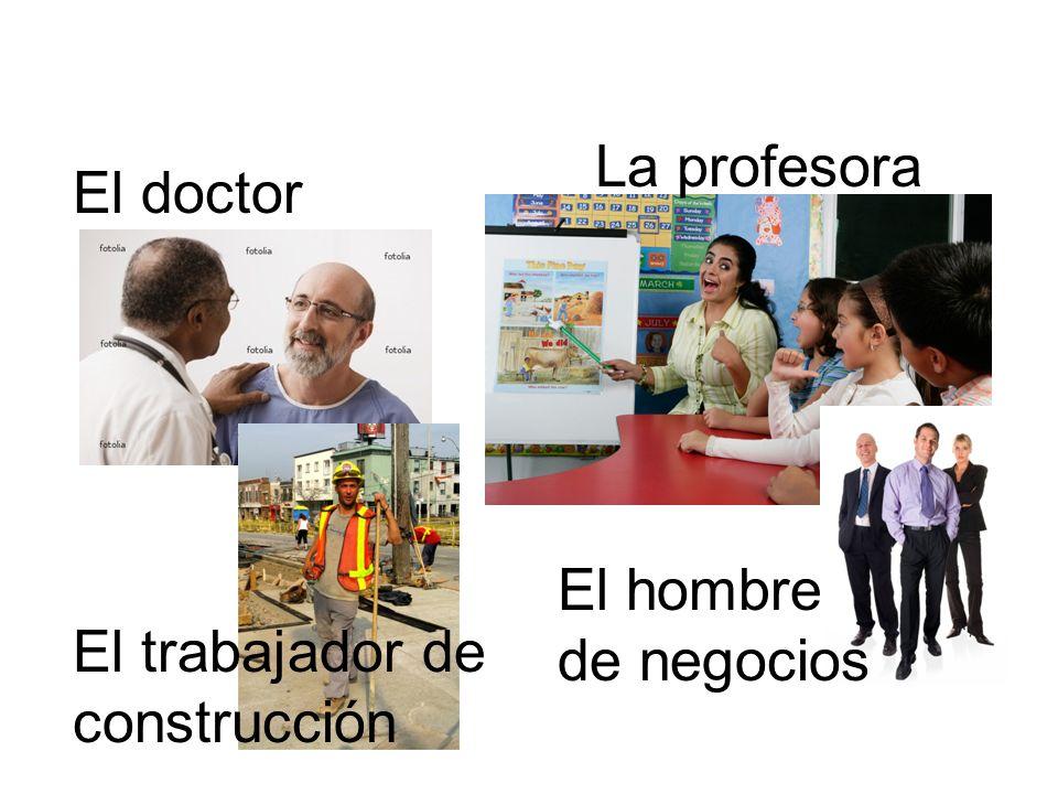 La profesora El doctor El hombre de negocios El trabajador de construcción