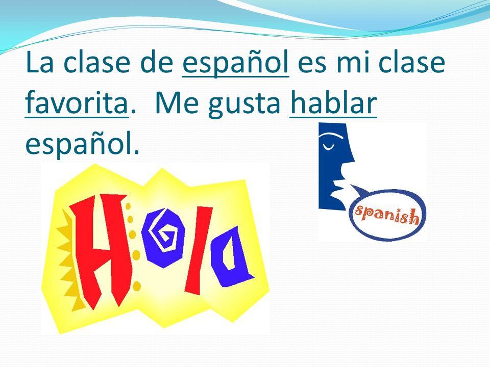 La clase de español es mi clase favorita. Me gusta hablar español.
