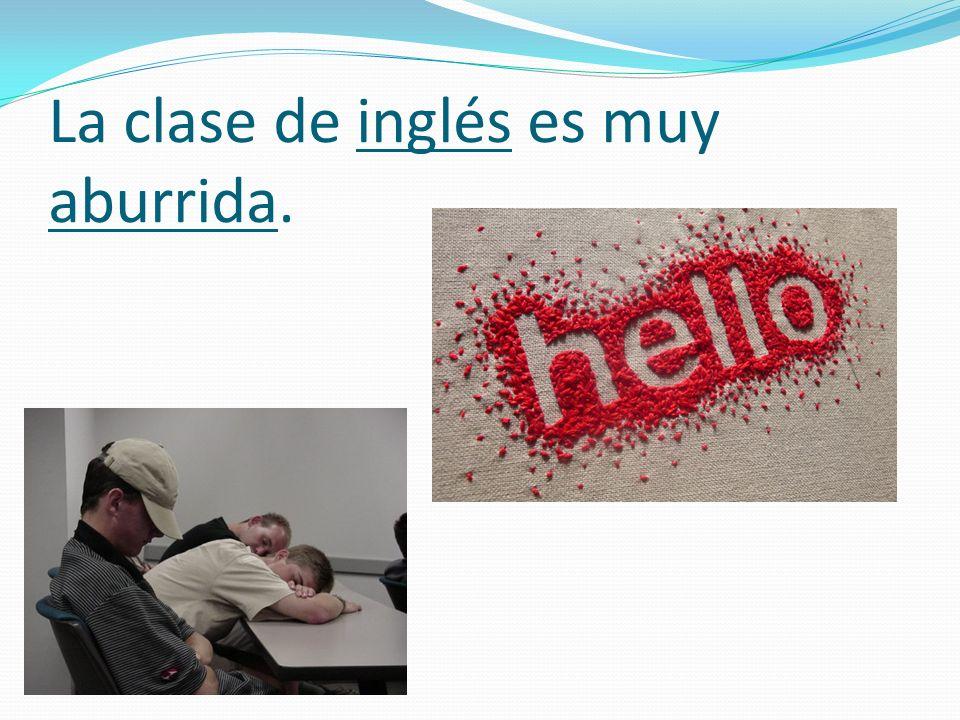 La clase de inglés es muy aburrida.