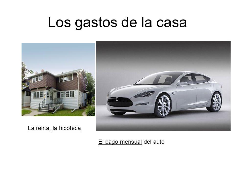 Los gastos de la casa La renta, la hipoteca El pago mensual del auto