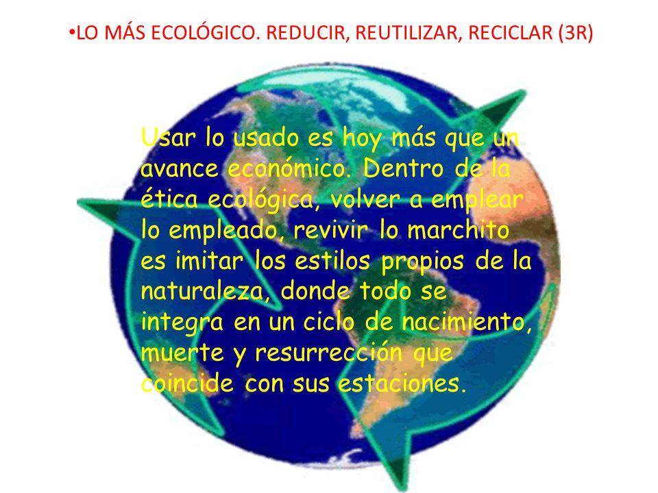 LO MÁS ECOLÓGICO. REDUCIR, REUTILIZAR, RECICLAR (3R)