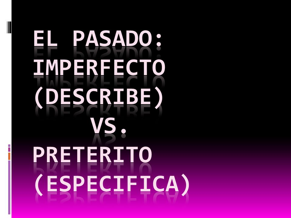 El pasado: imperfecto (describe) vs. Preterito (Especifica)