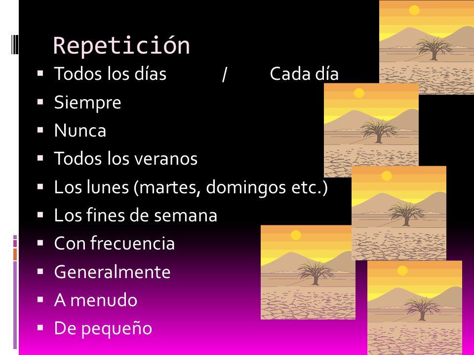 Repetición Todos los días / Cada día Siempre Nunca Todos los veranos