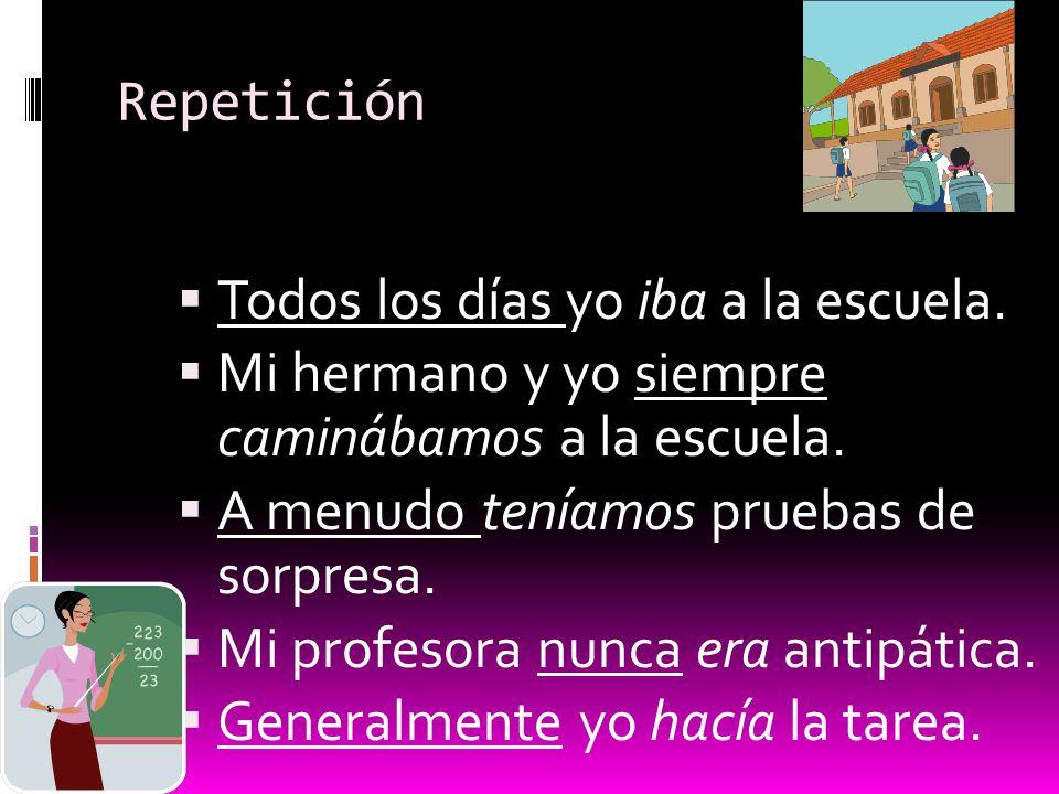 Repetición Todos los días yo iba a la escuela. Mi hermano y yo siempre caminábamos a la escuela. A menudo teníamos pruebas de sorpresa.