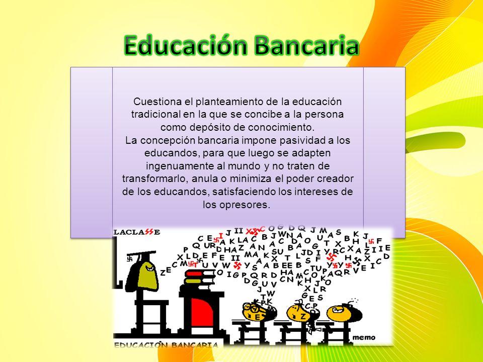 Educación Bancaria Cuestiona el planteamiento de la educación tradicional en la que se concibe a la persona como depósito de conocimiento.