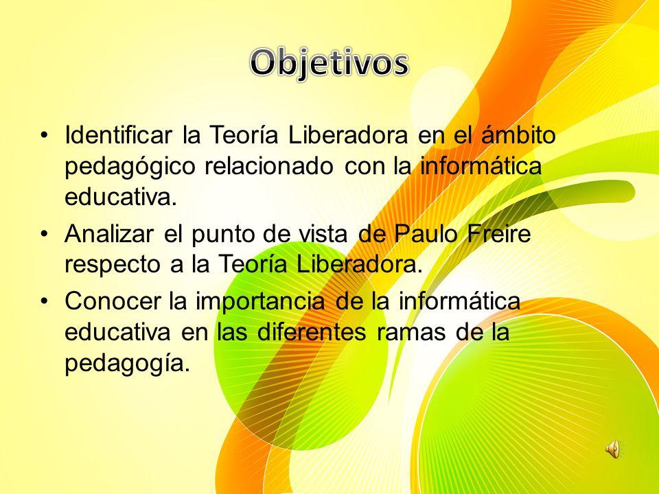 Objetivos Identificar la Teoría Liberadora en el ámbito pedagógico relacionado con la informática educativa.