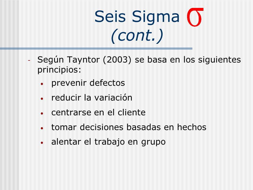 Seis Sigma (cont.) Según Tayntor (2003) se basa en los siguientes principios: prevenir defectos. reducir la variación.