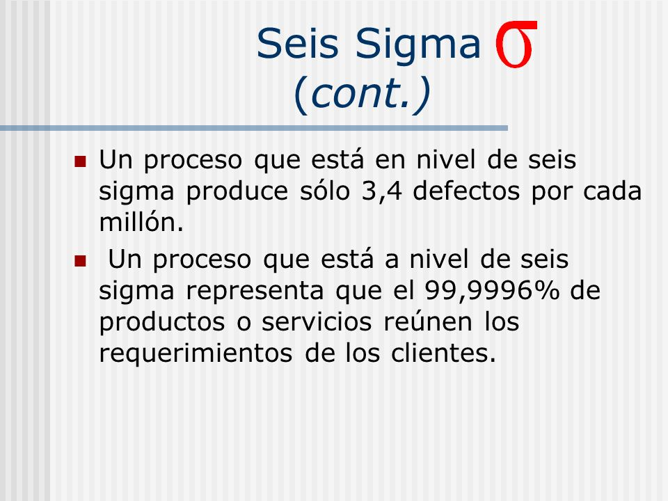 Seis Sigma (cont.) Un proceso que está en nivel de seis sigma produce sólo 3,4 defectos por cada millón.