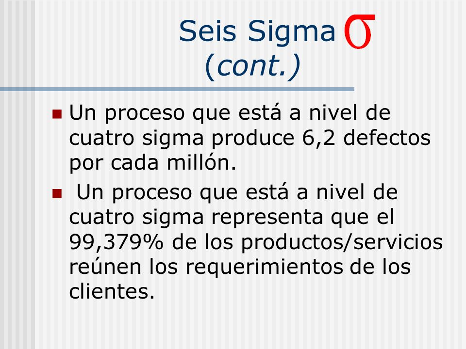 Seis Sigma (cont.) Un proceso que está a nivel de cuatro sigma produce 6,2 defectos por cada millón.
