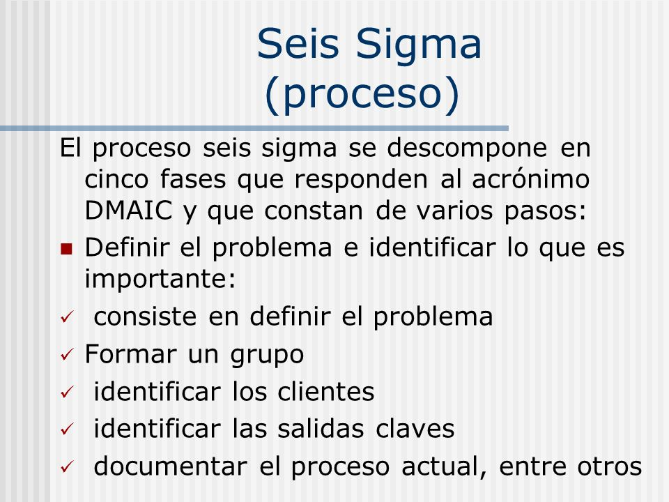 Seis Sigma (proceso) El proceso seis sigma se descompone en cinco fases que responden al acrónimo DMAIC y que constan de varios pasos: