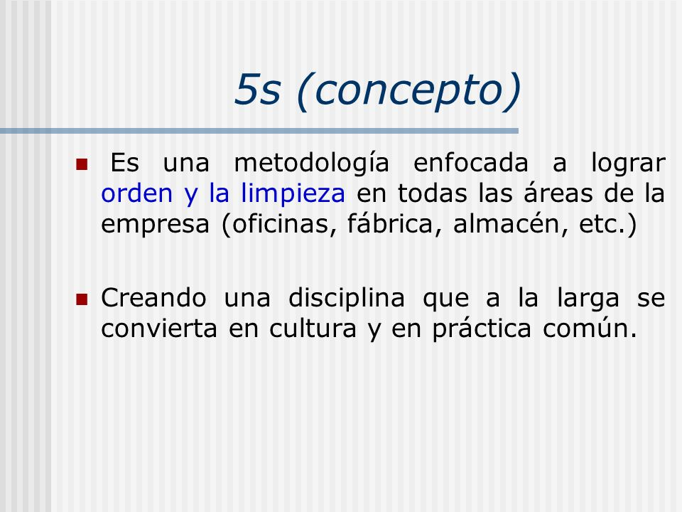 5s (concepto)Es una metodología enfocada a lograr orden y la limpieza en todas las áreas de la empresa (oficinas, fábrica, almacén, etc.)