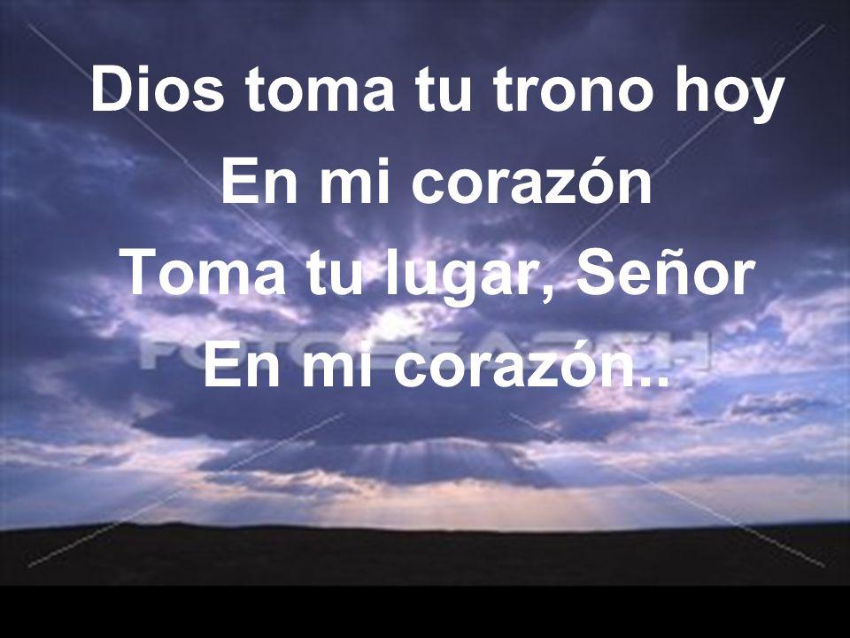 Dios toma tu trono hoy En mi corazón Toma tu lugar, Señor En mi corazón..