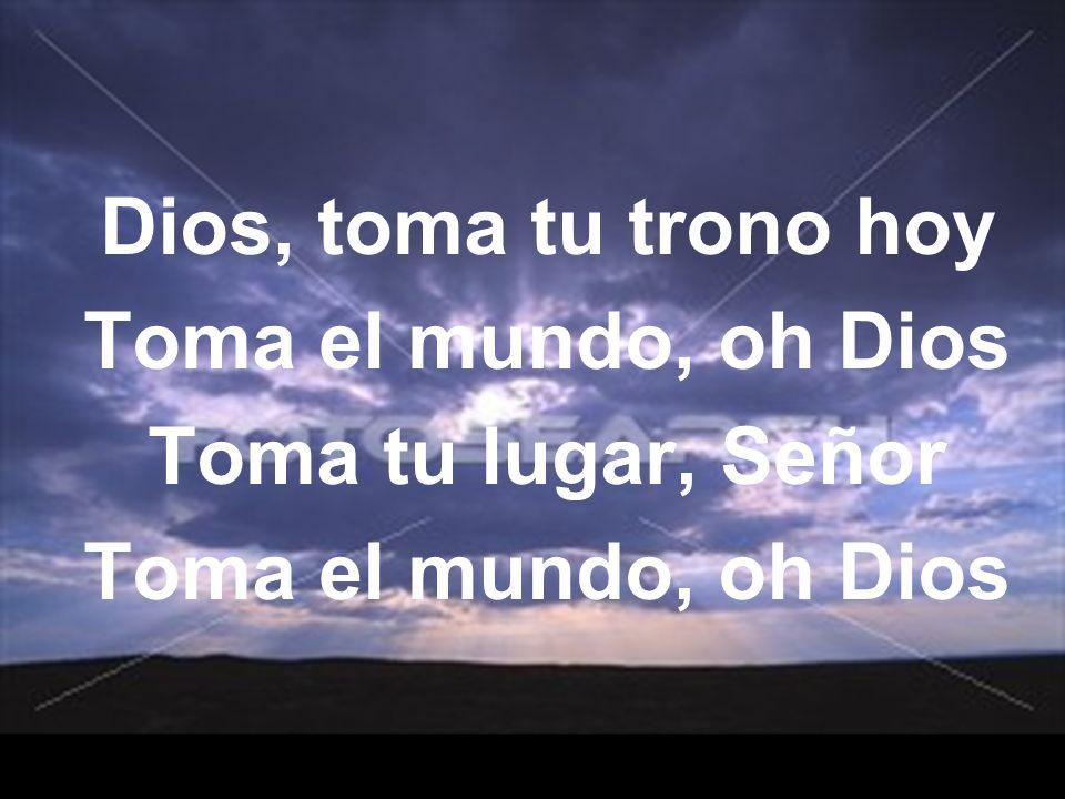 Dios, toma tu trono hoy Toma el mundo, oh Dios Toma tu lugar, Señor