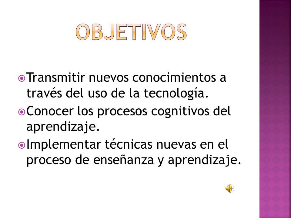 OBJETIVOS Transmitir nuevos conocimientos a través del uso de la tecnología. Conocer los procesos cognitivos del aprendizaje.