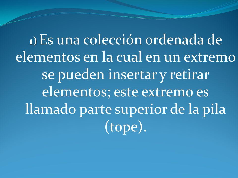 1) Es una colección ordenada de elementos en la cual en un extremo se pueden insertar y retirar elementos; este extremo es llamado parte superior de la pila (tope).
