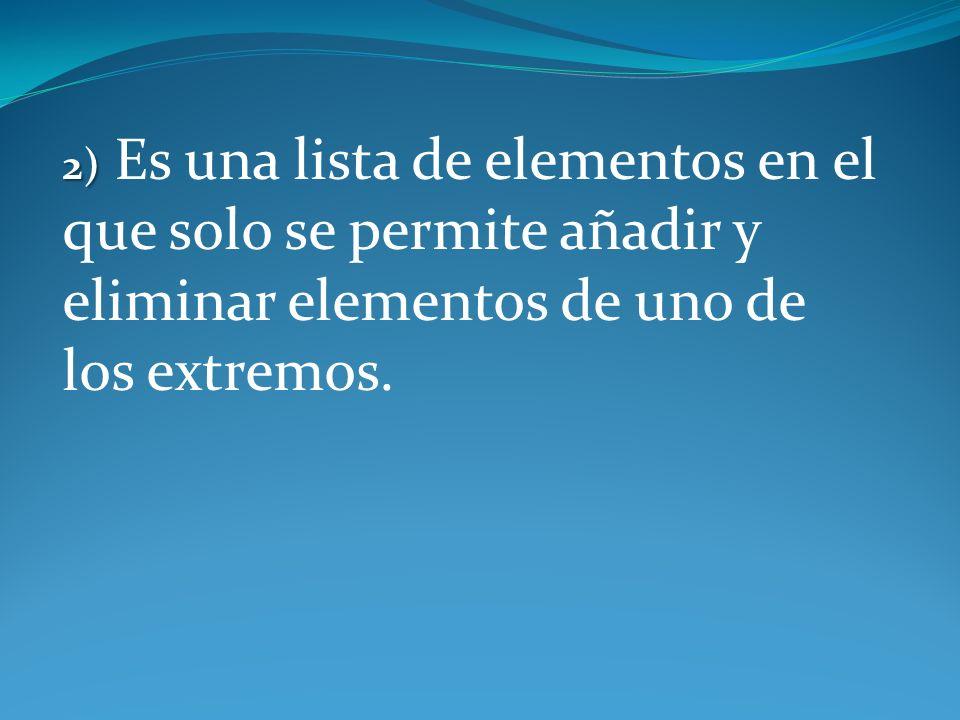 2) Es una lista de elementos en el que solo se permite añadir y eliminar elementos de uno de