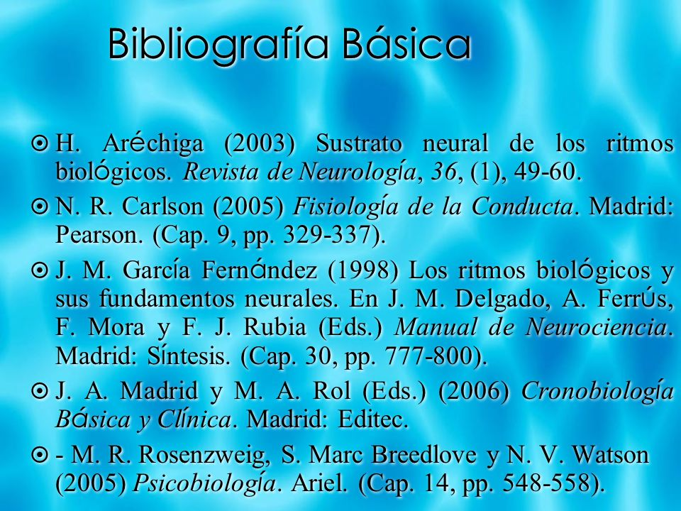 Bibliografía Básica H. Aréchiga (2003) Sustrato neural de los ritmos biológicos. Revista de Neurología, 36, (1), 49-60.