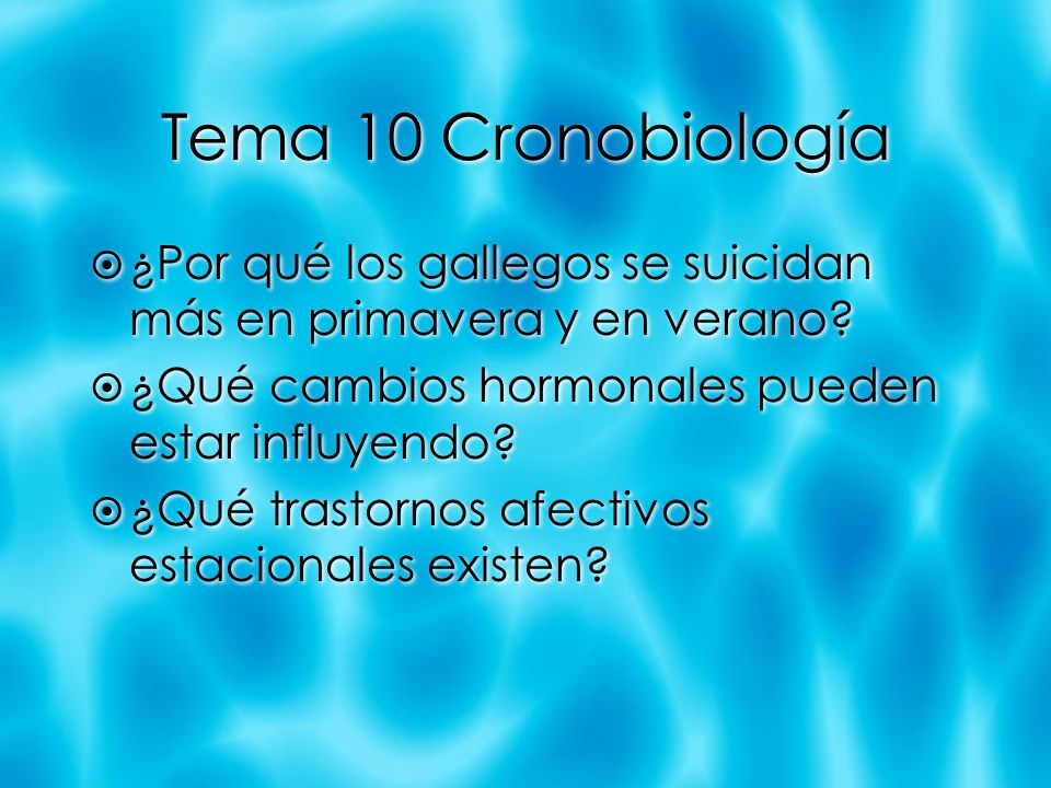 Tema 10 Cronobiología ¿Por qué los gallegos se suicidan más en primavera y en verano ¿Qué cambios hormonales pueden estar influyendo