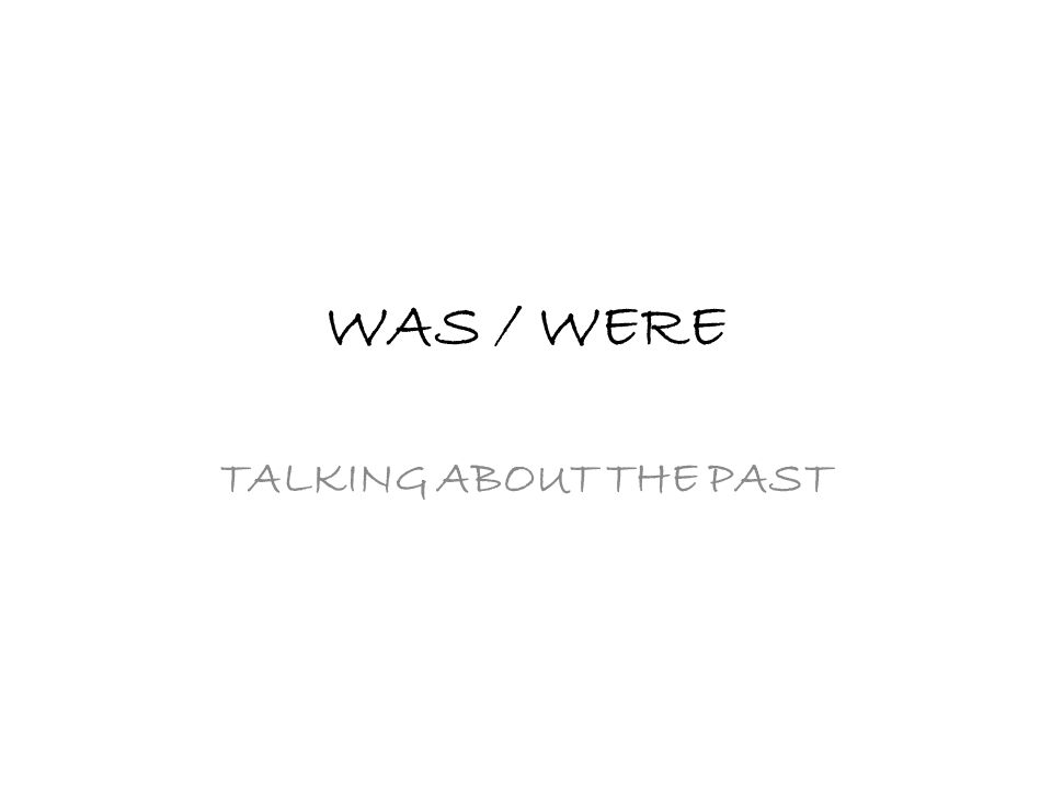 WAS / WERE TALKING ABOUT THE PAST