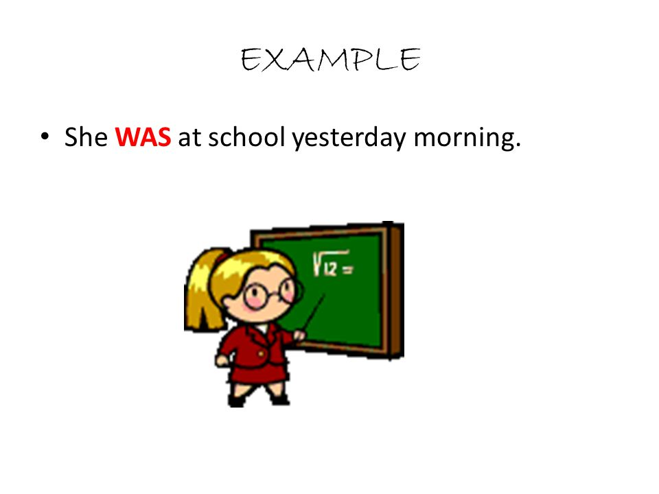 EXAMPLE She WAS at school yesterday morning.