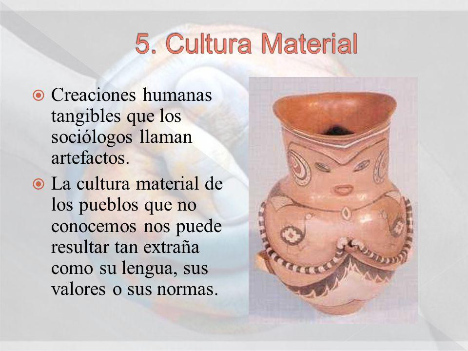 5. Cultura Material Creaciones humanas tangibles que los sociólogos llaman artefactos.