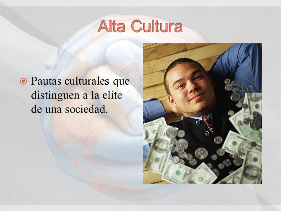 Alta Cultura Pautas culturales que distinguen a la elite de una sociedad.