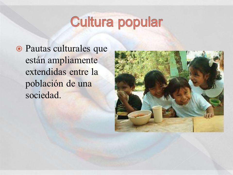 Cultura popular Pautas culturales que están ampliamente extendidas entre la población de una sociedad.
