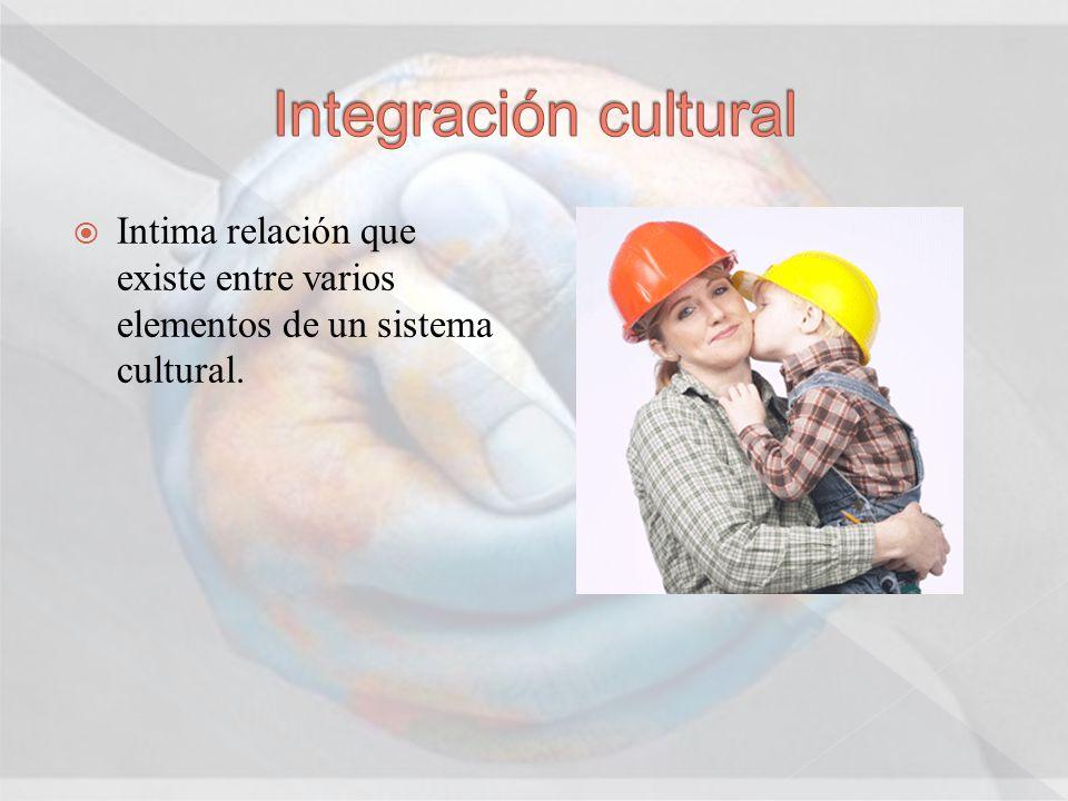 Integración cultural Intima relación que existe entre varios elementos de un sistema cultural.