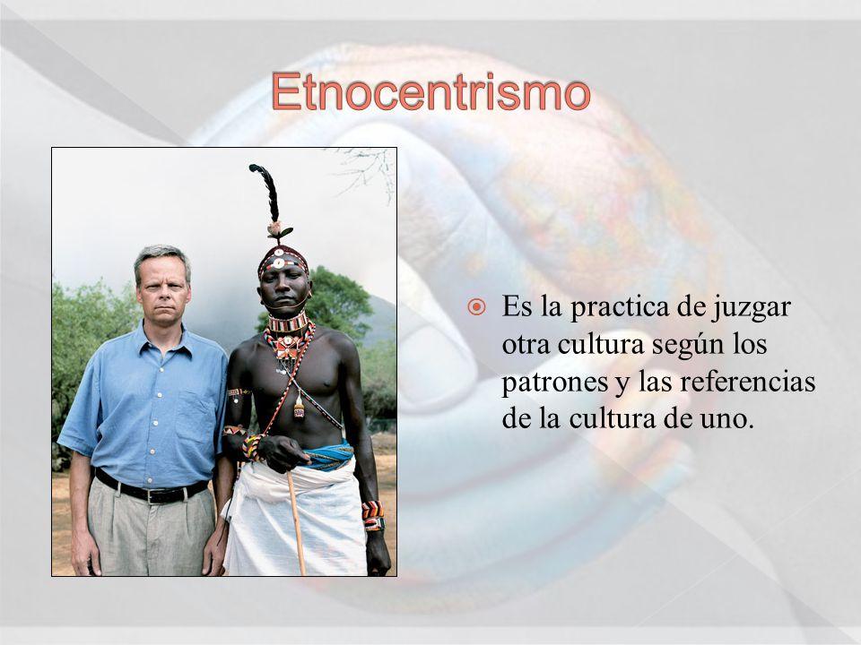 Etnocentrismo Es la practica de juzgar otra cultura según los patrones y las referencias de la cultura de uno.