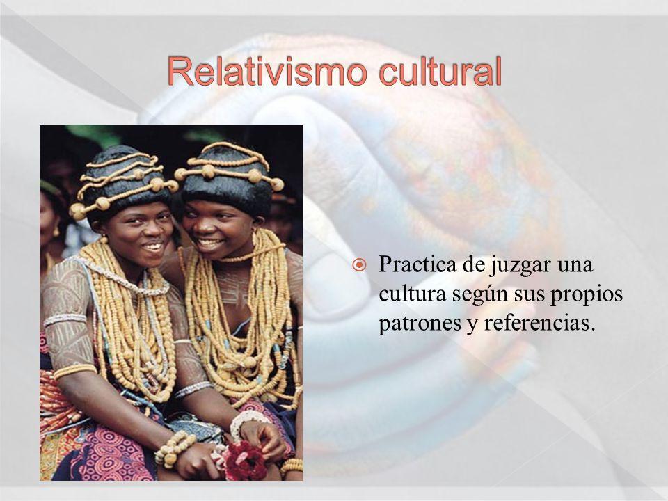 Relativismo cultural Practica de juzgar una cultura según sus propios patrones y referencias.