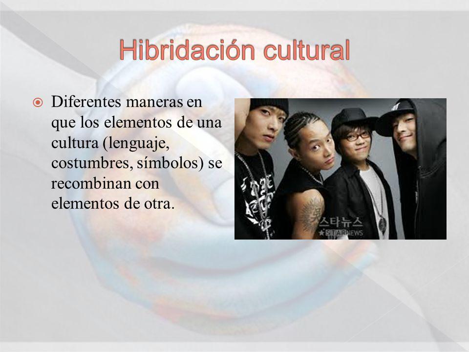 Hibridación cultural Diferentes maneras en que los elementos de una cultura (lenguaje, costumbres, símbolos) se recombinan con elementos de otra.