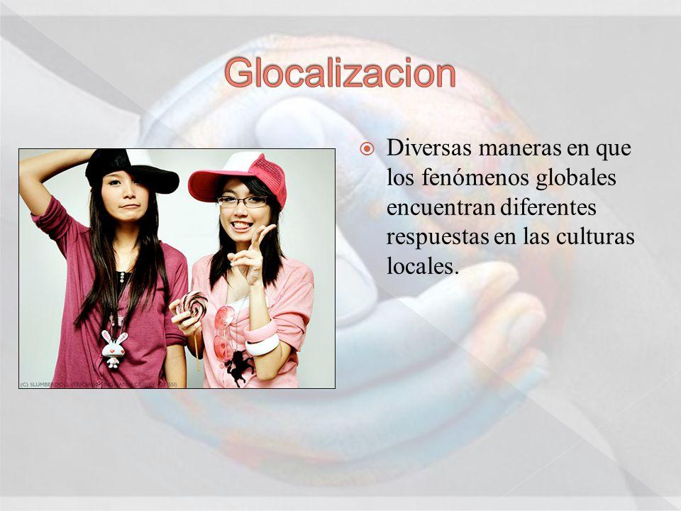 Glocalizacion Diversas maneras en que los fenómenos globales encuentran diferentes respuestas en las culturas locales.