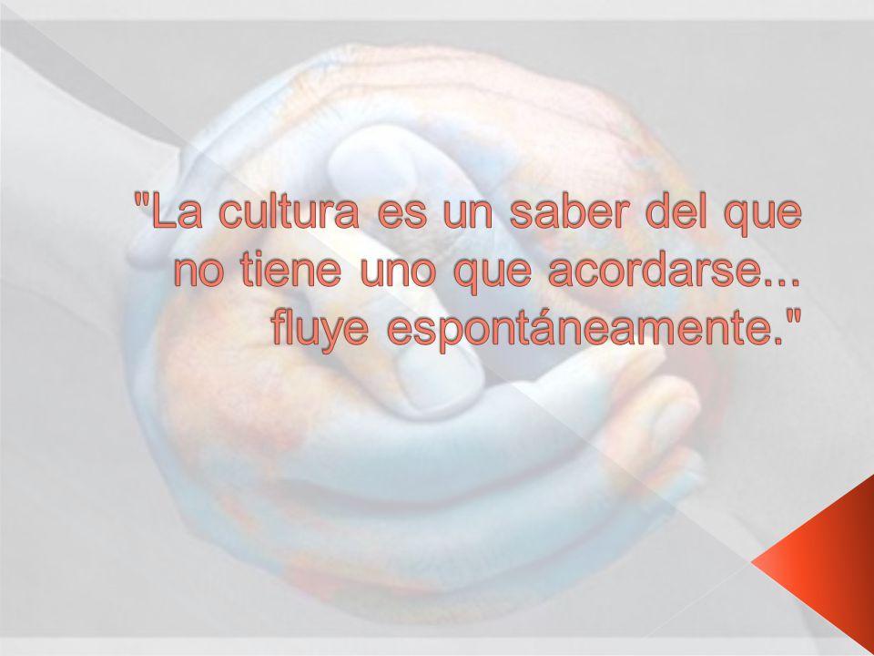La cultura es un saber del que no tiene uno que acordarse