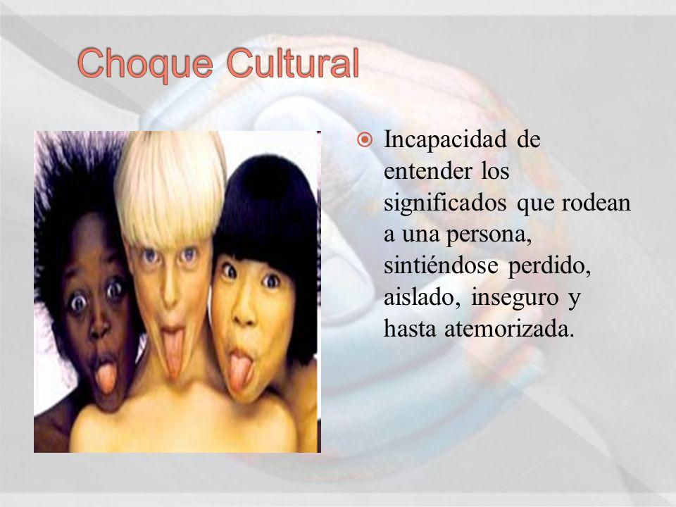 Choque Cultural Incapacidad de entender los significados que rodean a una persona, sintiéndose perdido, aislado, inseguro y hasta atemorizada.