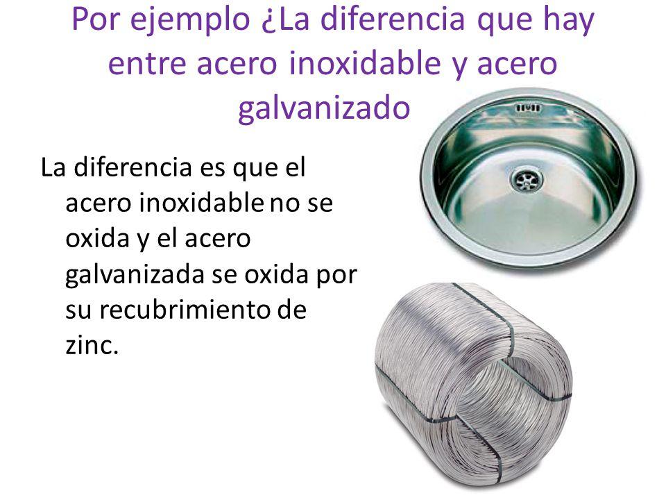 Por ejemplo ¿La diferencia que hay entre acero inoxidable y acero galvanizado