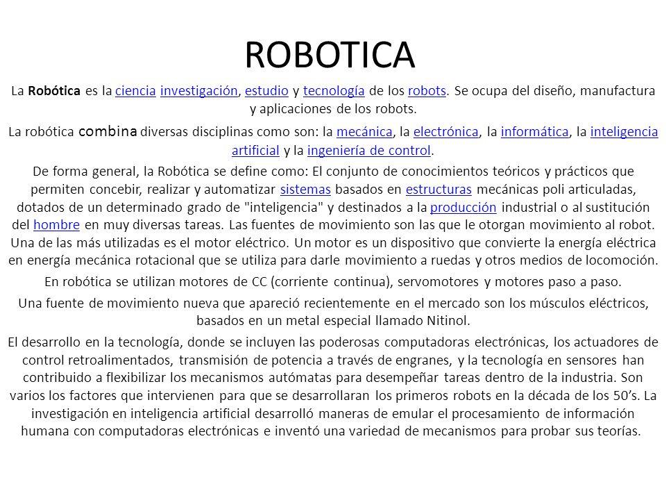 ROBOTICA La Robótica es la ciencia investigación, estudio y tecnología de los robots. Se ocupa del diseño, manufactura y aplicaciones de los robots.
