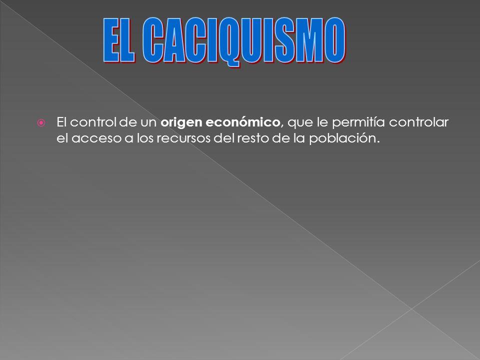 EL CACIQUISMO El control de un origen económico, que le permitía controlar el acceso a los recursos del resto de la población.
