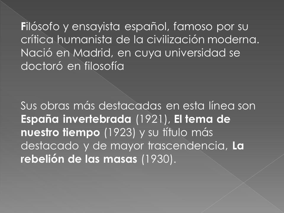 Filósofo y ensayista español, famoso por su crítica humanista de la civilización moderna. Nació en Madrid, en cuya universidad se doctoró en filosofía