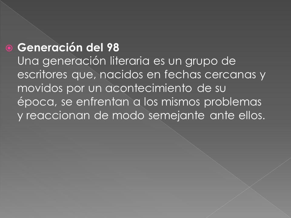 Generación del 98 Una generación literaria es un grupo de escritores que, nacidos en fechas cercanas y movidos por un acontecimiento de su época, se enfrentan a los mismos problemas y reaccionan de modo semejante ante ellos.
