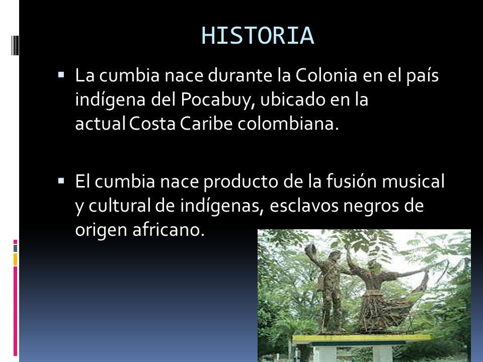 HISTORIA La cumbia nace durante la Colonia en el país indígena del Pocabuy, ubicado en la actual Costa Caribe colombiana.