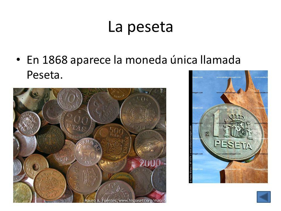 La peseta En 1868 aparece la moneda única llamada Peseta.