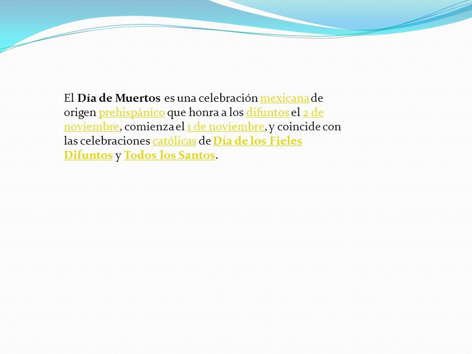 El Día de Muertos es una celebración mexicana de origen prehispánico que honra a los difuntos el 2 de noviembre, comienza el 1 de noviembre, y coincide con las celebraciones católicas de Día de los Fieles Difuntos y Todos los Santos.