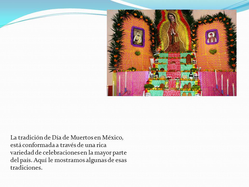 La tradición de Día de Muertos en México, está conformada a través de una rica variedad de celebraciones en la mayor parte del país.