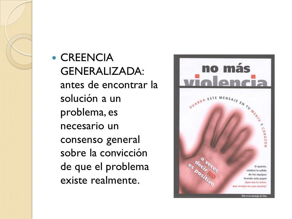 CREENCIA GENERALIZADA: antes de encontrar la solución a un problema, es necesario un consenso general sobre la convicción de que el problema existe realmente.