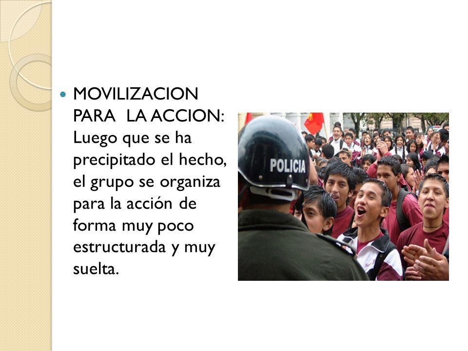MOVILIZACION PARA LA ACCION: Luego que se ha precipitado el hecho, el grupo se organiza para la acción de forma muy poco estructurada y muy suelta.
