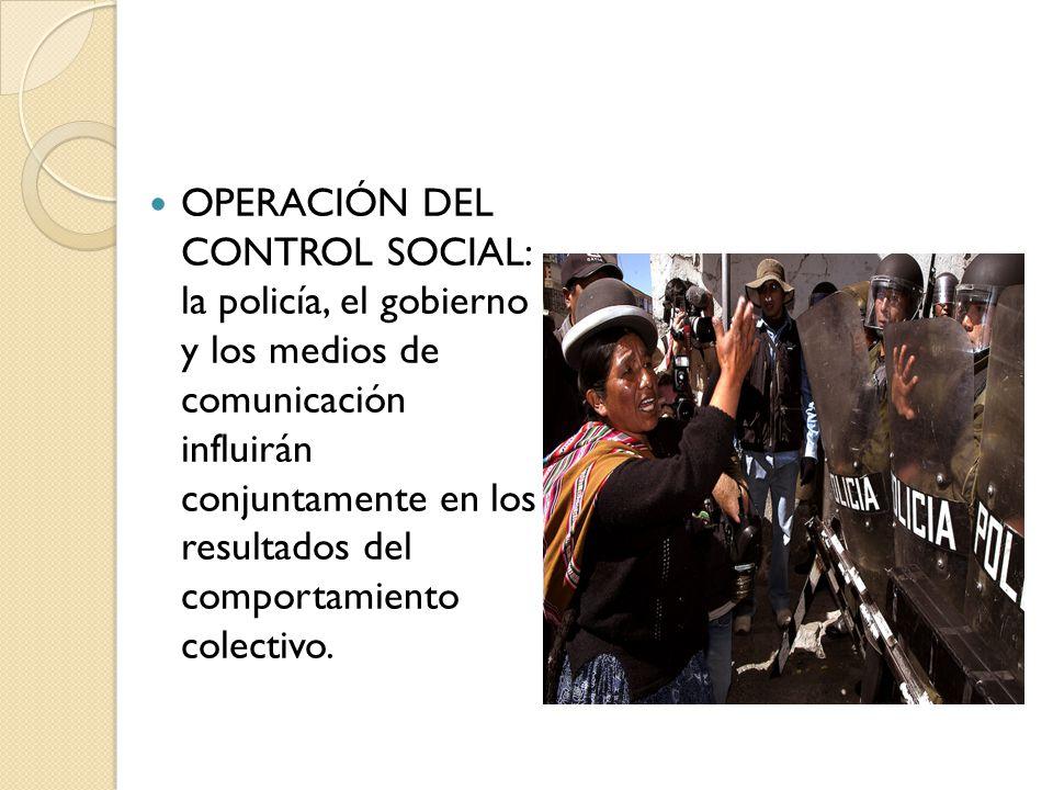 OPERACIÓN DEL CONTROL SOCIAL: la policía, el gobierno y los medios de comunicación influirán conjuntamente en los resultados del comportamiento colectivo.