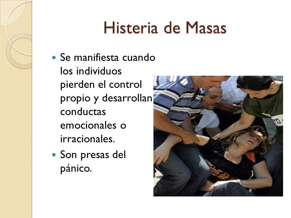 Histeria de Masas Se manifiesta cuando los individuos pierden el control propio y desarrollan conductas emocionales o irracionales.