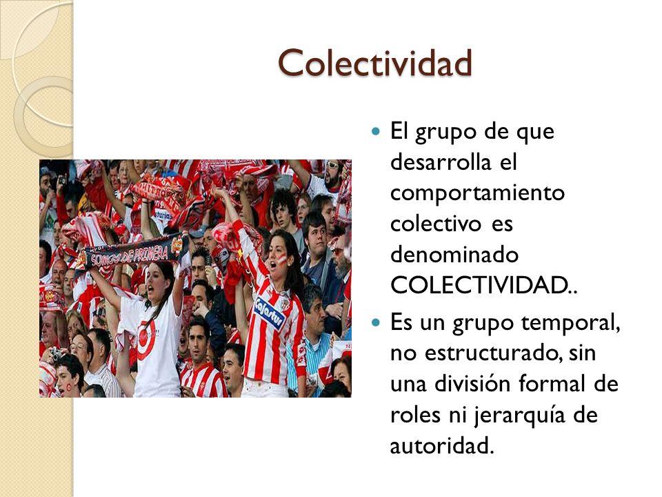 Colectividad El grupo de que desarrolla el comportamiento colectivo es denominado COLECTIVIDAD..