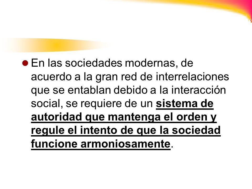 En las sociedades modernas, de acuerdo a la gran red de interrelaciones que se entablan debido a la interacción social, se requiere de un sistema de autoridad que mantenga el orden y regule el intento de que la sociedad funcione armoniosamente.